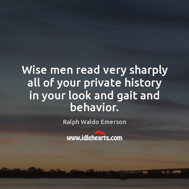 Wise men read very sharply all of your private history in your look and gait and behavior. Image