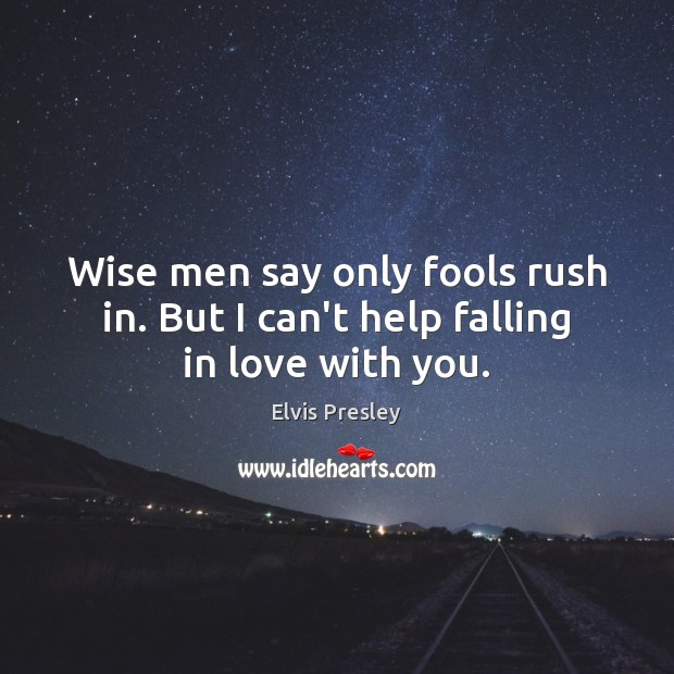 Wise men say only fools rush in. But I can't help falling in love with you. Image
