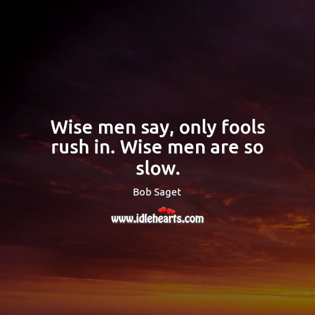 Wise men say, only fools rush in. Wise men are so slow. Bob Saget Picture Quote