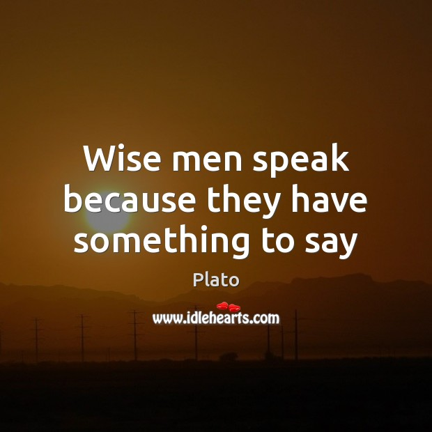 Wise men speak because they have something to say Plato Picture Quote