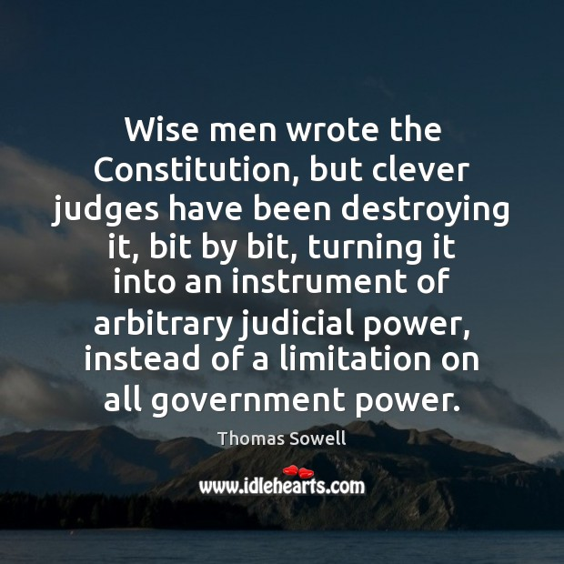 Wise men wrote the Constitution, but clever judges have been destroying it, Thomas Sowell Picture Quote