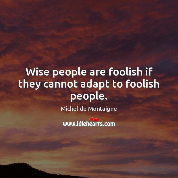 Wise people are foolish if they cannot adapt to foolish people. Michel de Montaigne Picture Quote