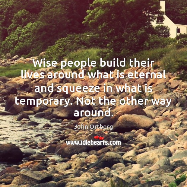 Wise people build their lives around what is eternal and squeeze in John Ortberg Picture Quote