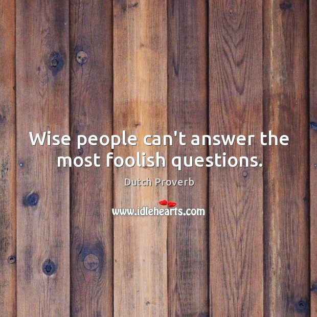 Wise people can't answer the most foolish questions. Image