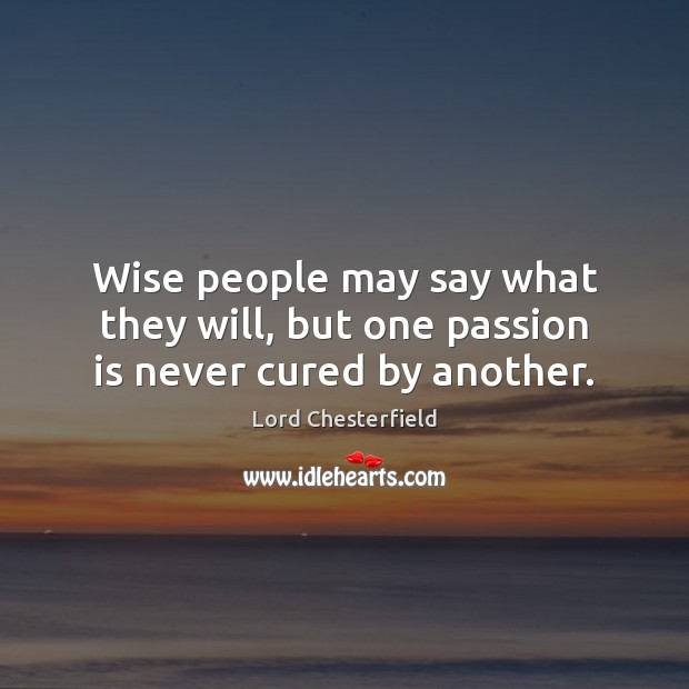 Wise people may say what they will, but one passion is never cured by another. Image