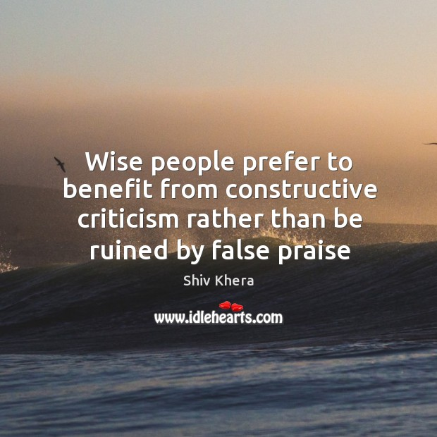 Wise people prefer to benefit from constructive criticism rather than be ruined Shiv Khera Picture Quote