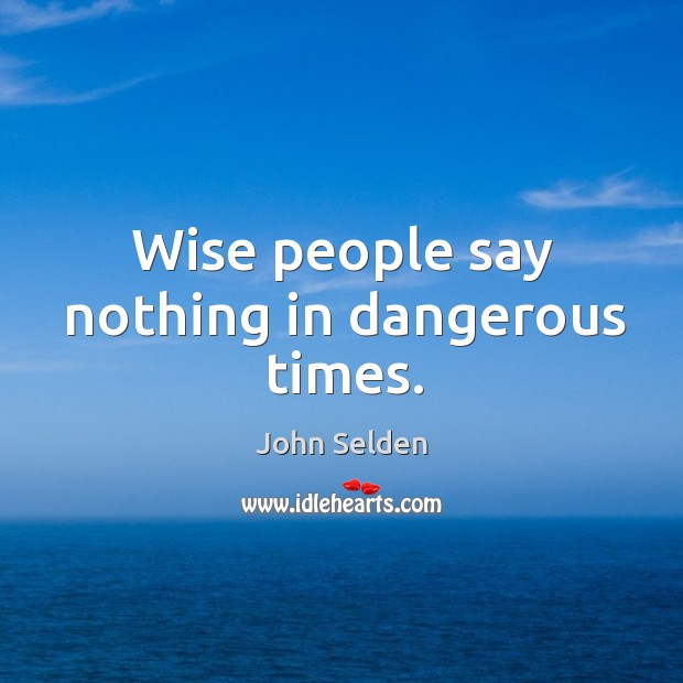 Wise people say nothing in dangerous times. John Selden Picture Quote