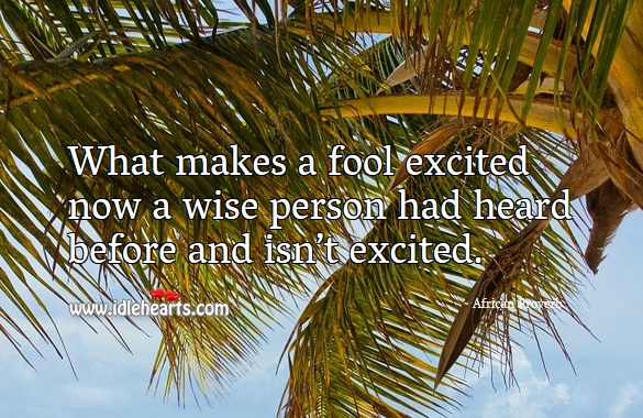 What makes a fool excited now a wise person had heard before and isn't excited. African Proverbs Image