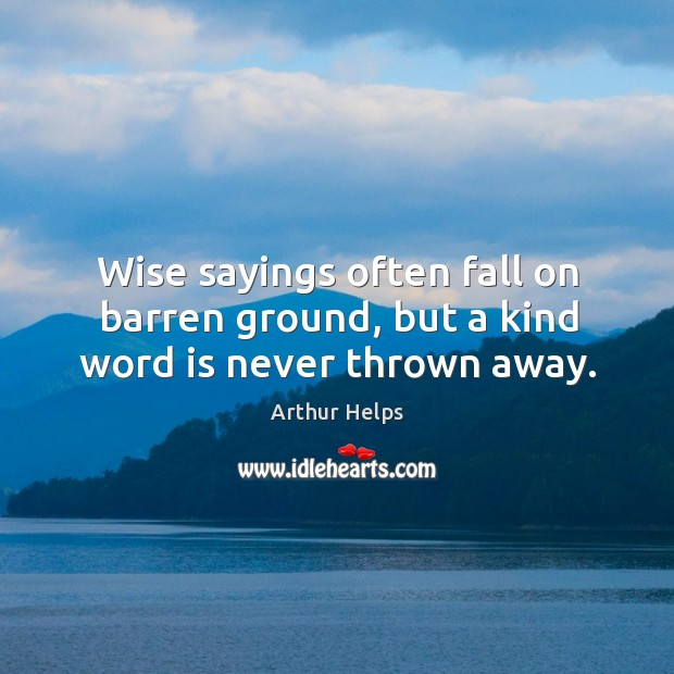 Image, Wise sayings often fall on barren ground, but a kind word is never thrown away.