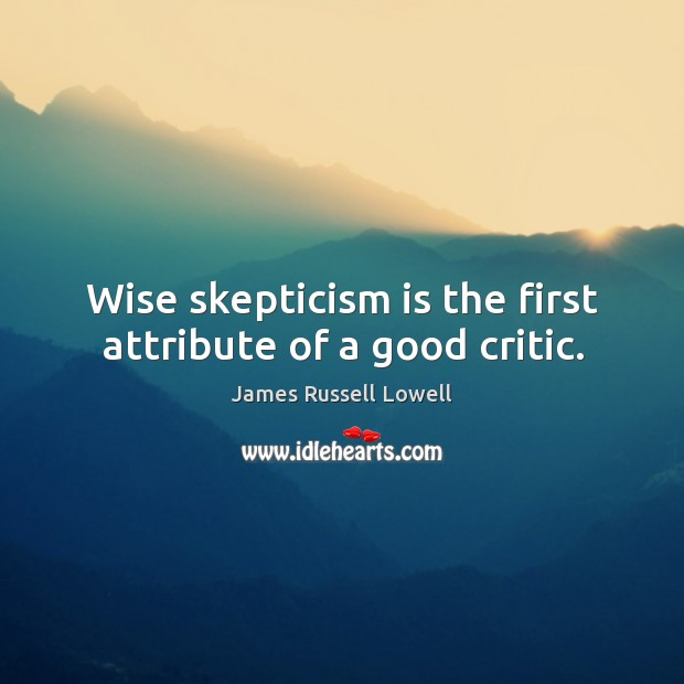 Wise skepticism is the first attribute of a good critic. Image