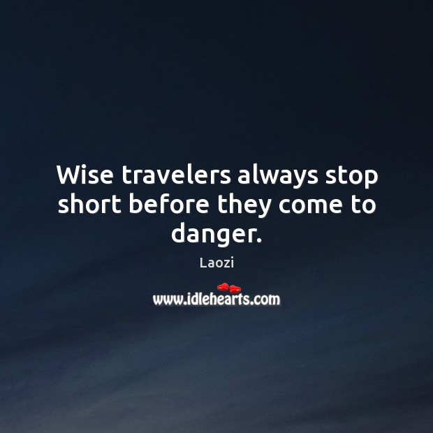 Wise travelers always stop short before they come to danger. Image