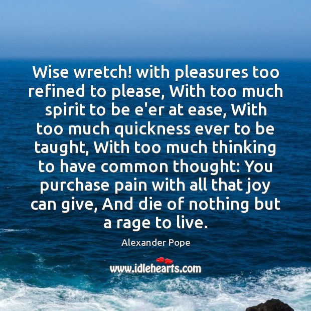 Image, Wise wretch! with pleasures too refined to please, With too much spirit