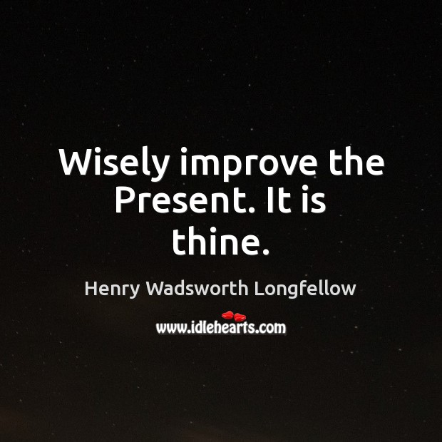 Wisely improve the Present. It is thine. Henry Wadsworth Longfellow Picture Quote