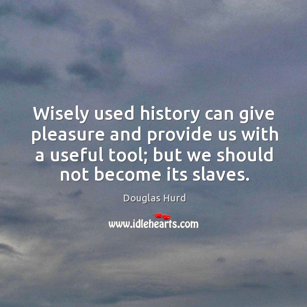 Wisely used history can give pleasure and provide us with a useful tool; but we should not become its slaves. Image