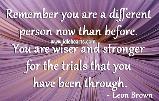 You Are Wiser And Stronger For The Trials That You Have Been Through.