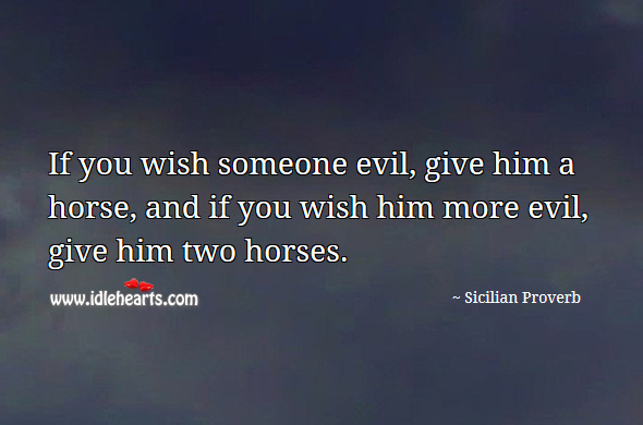 If you wish someone evil, give him a horse, and if you wish him more evil, give him two horses. Sicilian Proverbs Image
