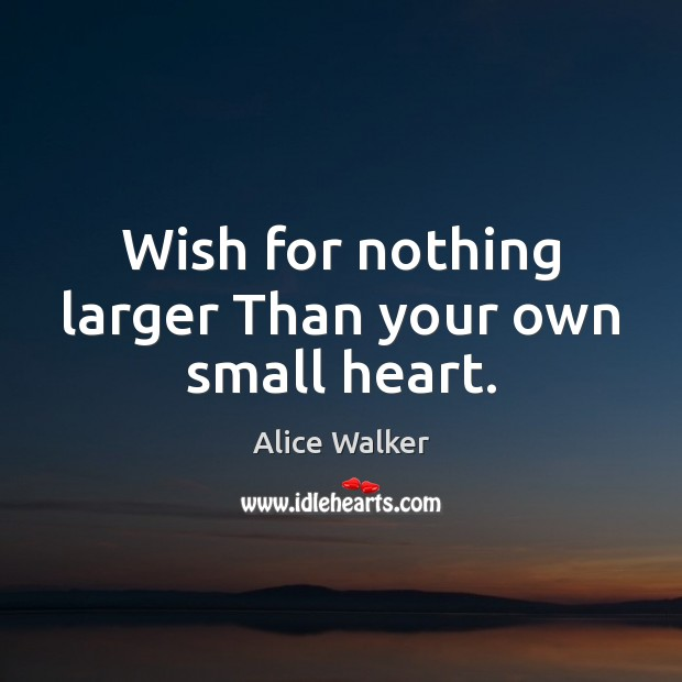 Wish for nothing larger Than your own small heart. Image