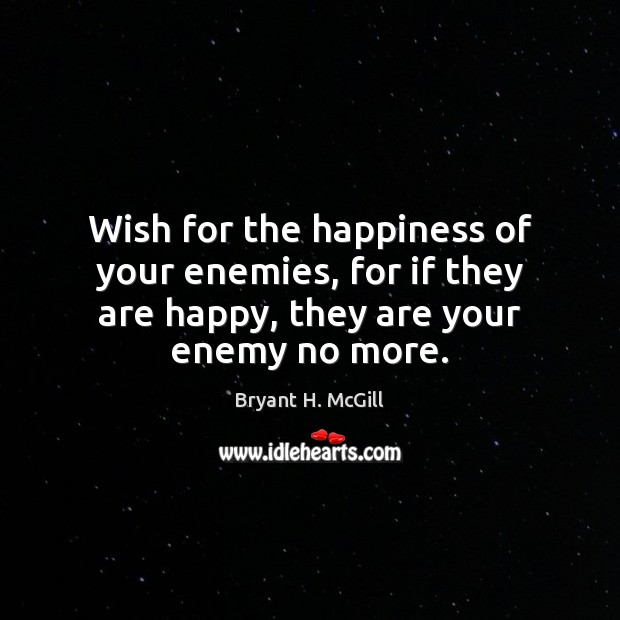 Wish for the happiness of your enemies, for if they are happy, Bryant H. McGill Picture Quote