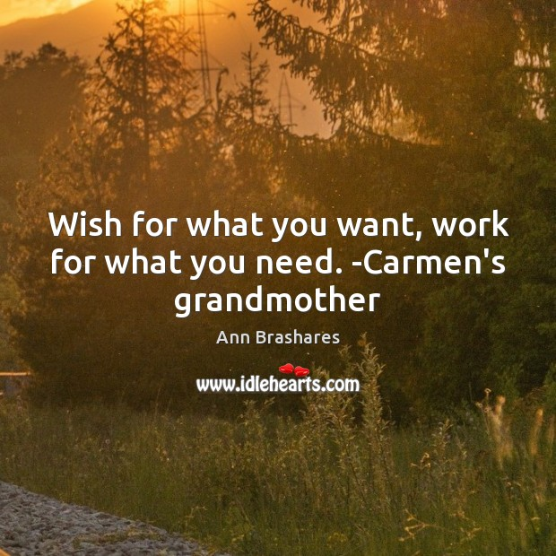 Image, Wish for what you want, work for what you need. -Carmen's grandmother