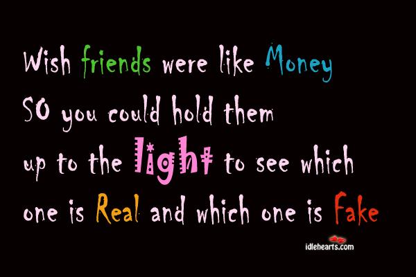 Wish Friends Were Like Money So You…