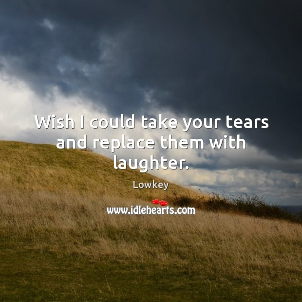 Wish I could take your tears and replace them with laughter. Image
