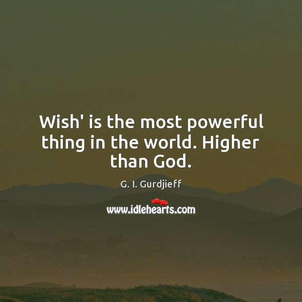 Wish' is the most powerful thing in the world. Higher than God. G. I. Gurdjieff Picture Quote