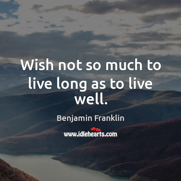 Wish not so much to live long as to live well. Benjamin Franklin Picture Quote