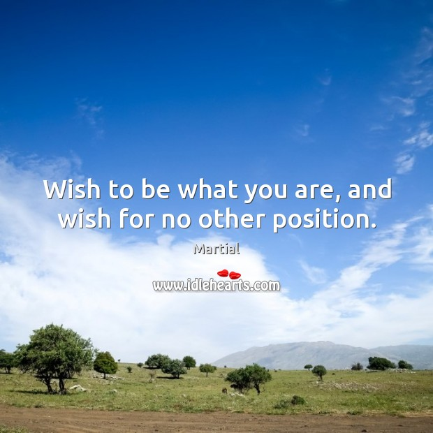 Wish to be what you are, and wish for no other position. Martial Picture Quote