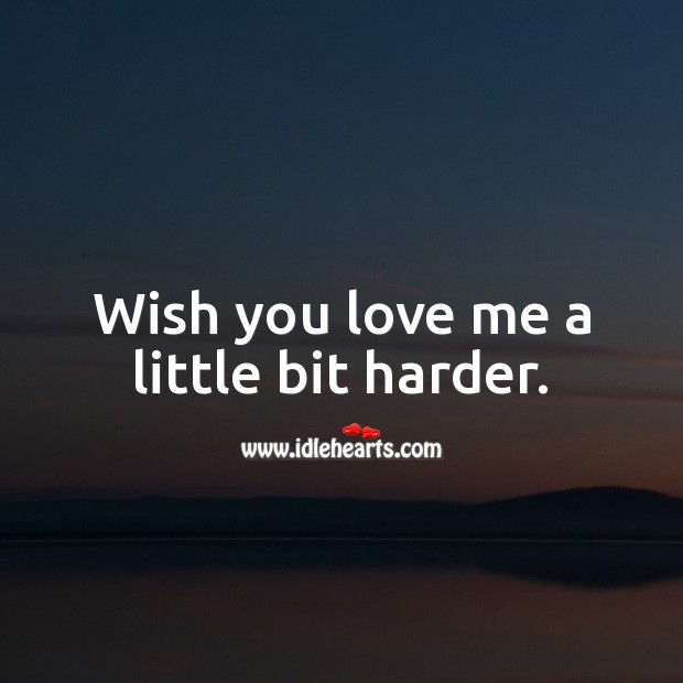 Image, Wish you love me a little bit harder.