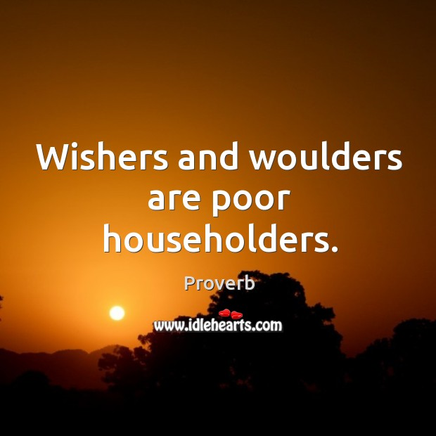 Wishers and woulders are poor householders. Image