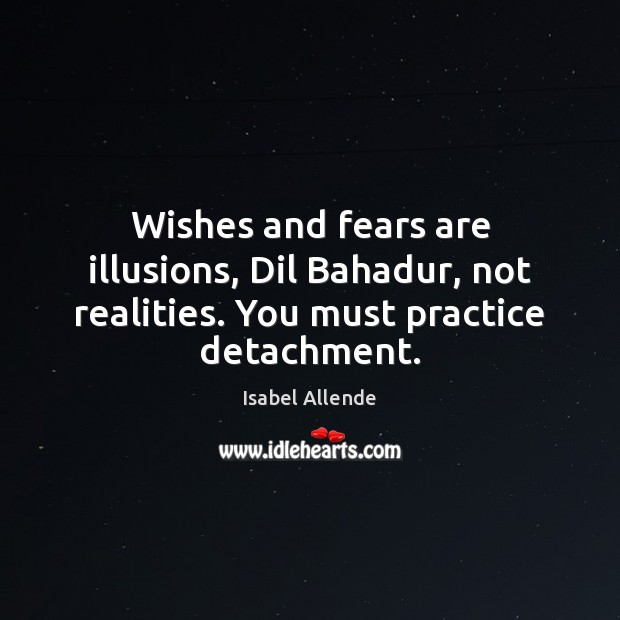 Wishes and fears are illusions, Dil Bahadur, not realities. You must practice detachment. Isabel Allende Picture Quote