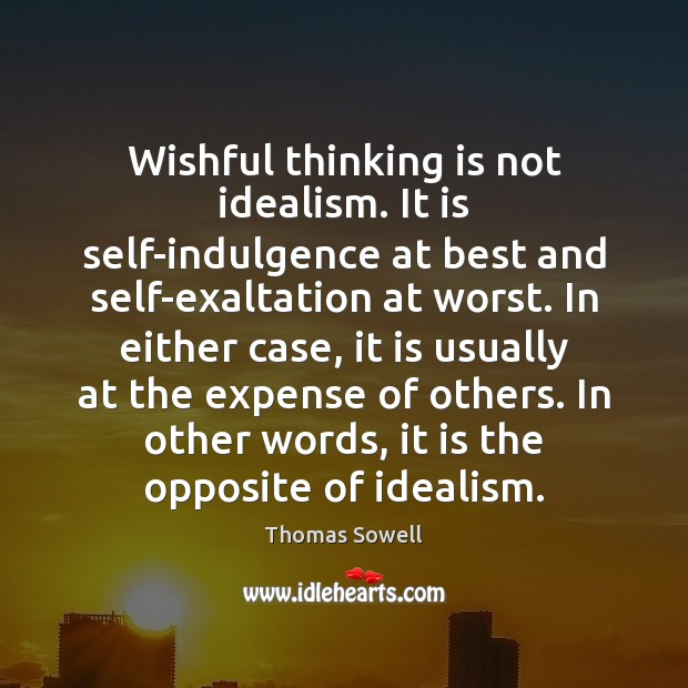 Wishful thinking is not idealism. It is self-indulgence at best and self-exaltation Thomas Sowell Picture Quote