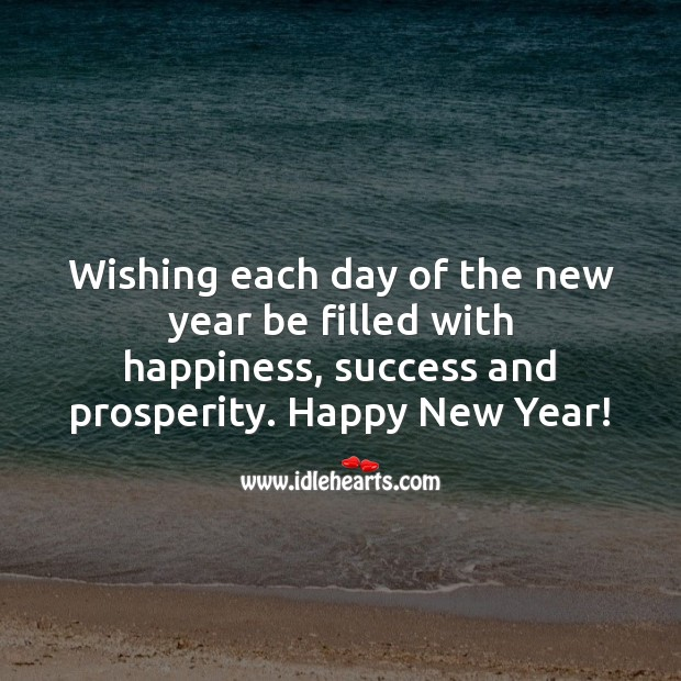 Wishing each day of the new year be filled with happiness, success and prosperity. Happy New Year Messages Image