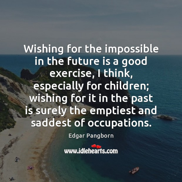 Wishing for the impossible in the future is a good exercise, I Image