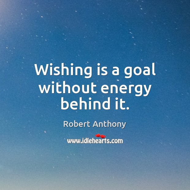 Wishing is a goal without energy behind it. Robert Anthony Picture Quote