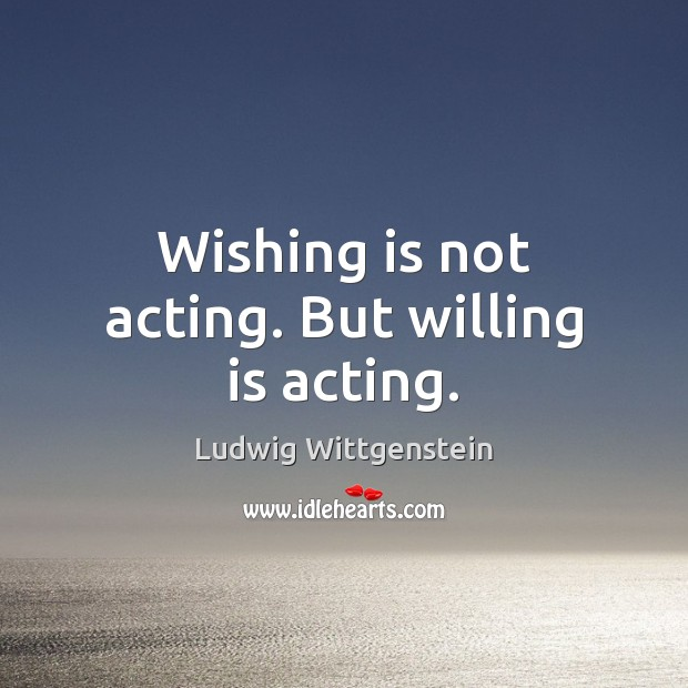 Image, Wishing is not acting. But willing is acting.