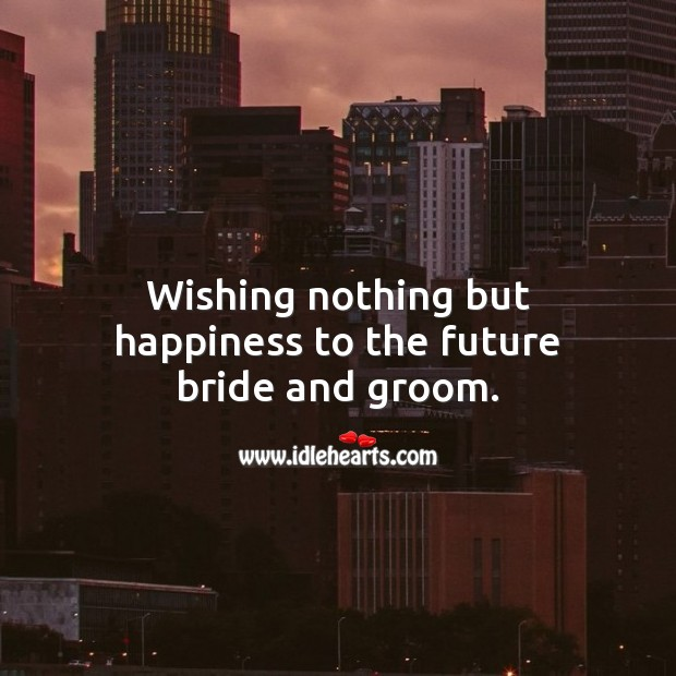 Wishing nothing but happiness to the future bride and groom. Engagement Wishes Image