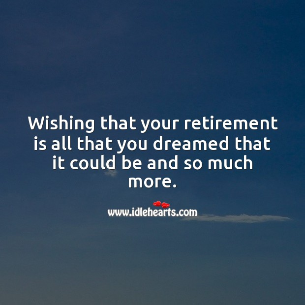 Wishing that your retirement is all that you dreamed that it could be. Retirement Quotes Image