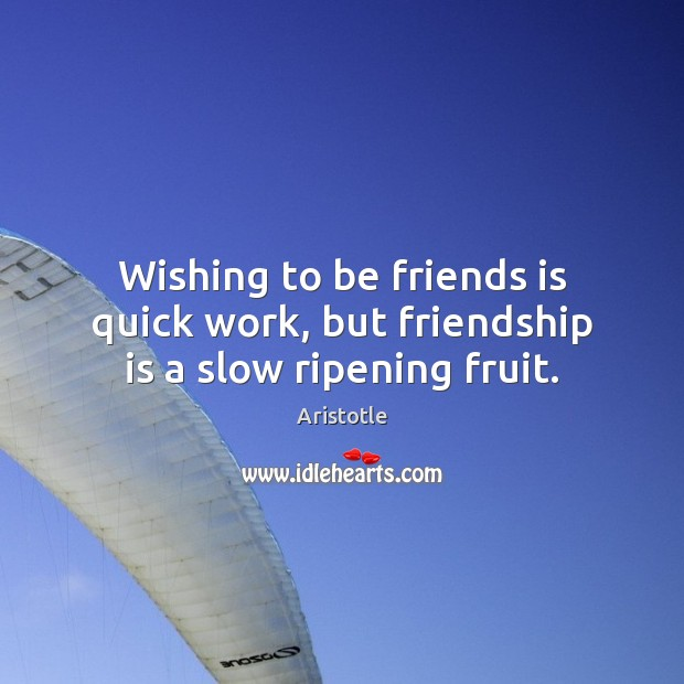 Image, Wishing to be friends is quick work, but friendship is a slow ripening fruit.