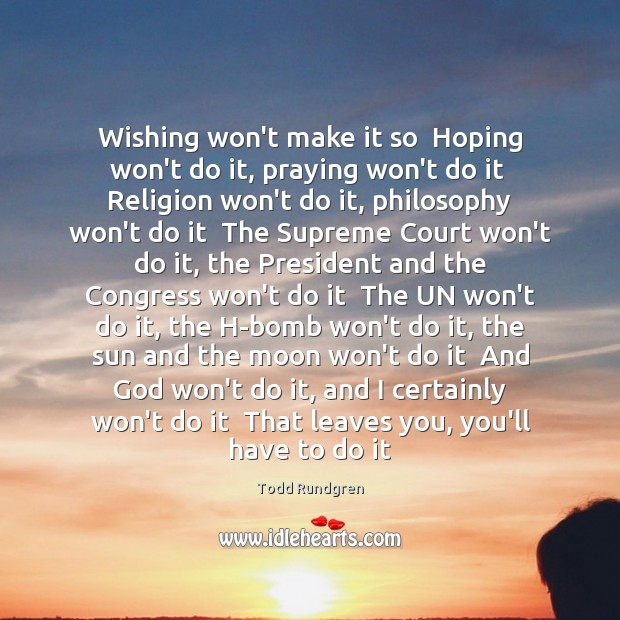 Wishing won't make it so  Hoping won't do it, praying won't do Todd Rundgren Picture Quote