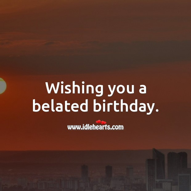 Wishing you a belated birthday. Belated Birthday Messages Image
