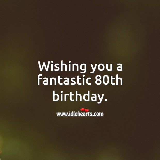 Wishing you a fantastic 80th birthday. 80th Birthday Messages Image