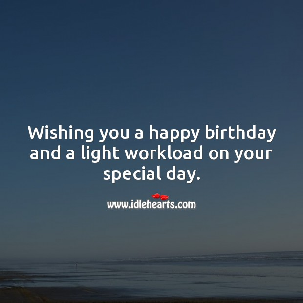 Wishing you a happy birthday and a light workload on your special day. Wishing You Messages Image