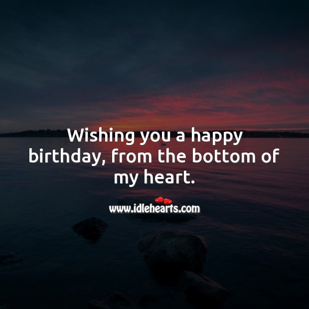 Wishing you a happy birthday, from the bottom of my heart. Heart Quotes Image