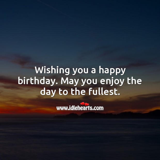 Wishing you a happy birthday. May you enjoy the day to the fullest. Happy Birthday Messages Image