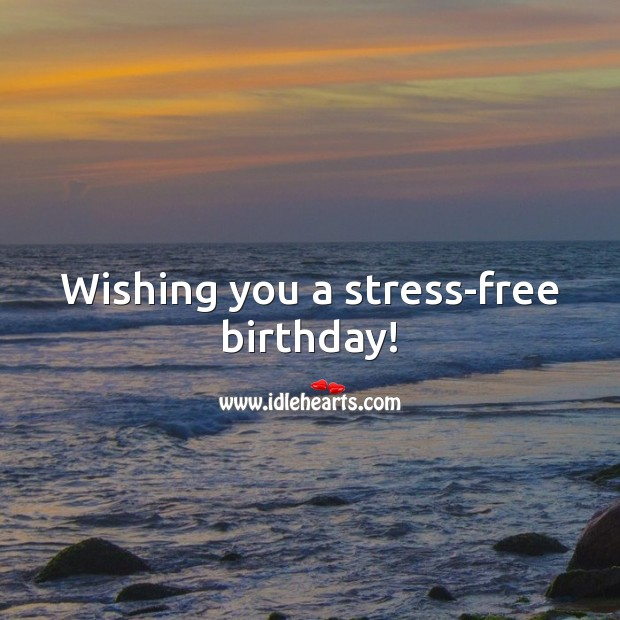 Wishing you a stress-free birthday! Happy Birthday Messages Image