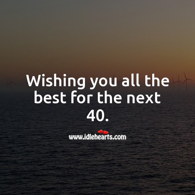 Wishing you all the best for the next 40. 40th Birthday Messages Image