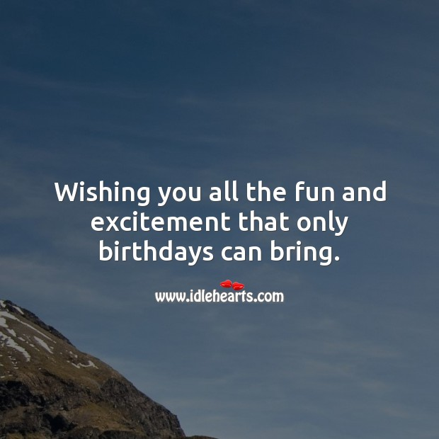Wishing you all the fun and excitement that only birthdays can bring. Happy Birthday Wishes Image