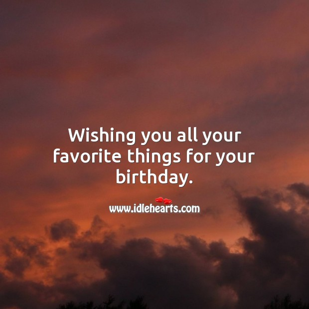 Wishing you all your favorite things for your birthday. Happy Birthday Wishes Image