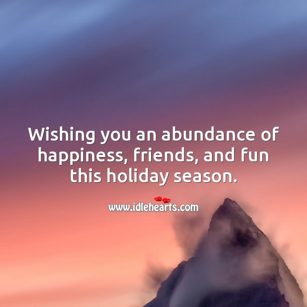 Wishing you an abundance of happiness, friends, and fun this holiday season. Holiday Quotes Image